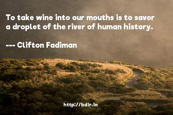To take wine into our mouths is to savor a droplet of the river of human history.  -   Clifton Fadiman     Quotes