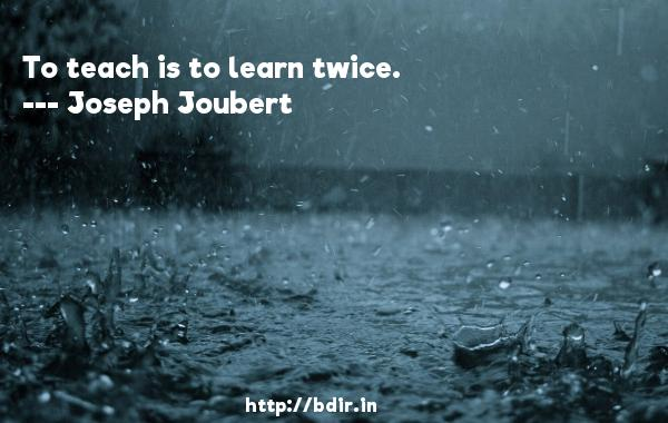 To teach is to learn twice.  -   Joseph Joubert     Quotes