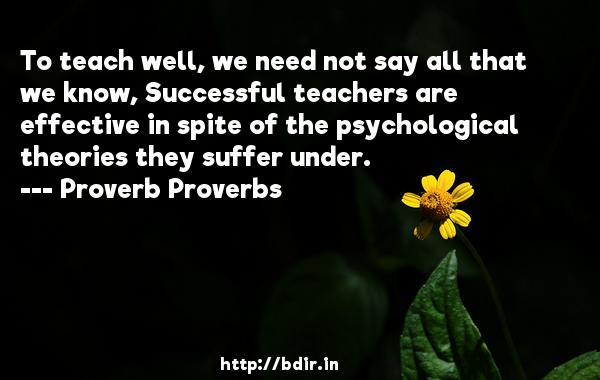 To teach well, we need not say all that we know, Successful teachers are effective in spite of the psychological theories they suffer under.  -   Proverb Proverbs     Quotes