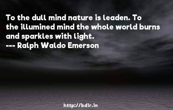 To the dull mind nature is leaden. To the illumined mind the whole world burns and sparkles with light.  -   Ralph Waldo Emerson     Quotes