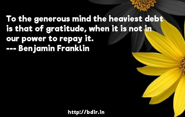 To the generous mind the heaviest debt is that of gratitude, when it is not in our power to repay it.  -   Benjamin Franklin     Quotes