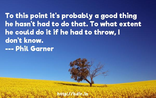 To this point it's probably a good thing he hasn't had to do that. To what extent he could do it if he had to throw, I don't know.  -   Phil Garner     Quotes