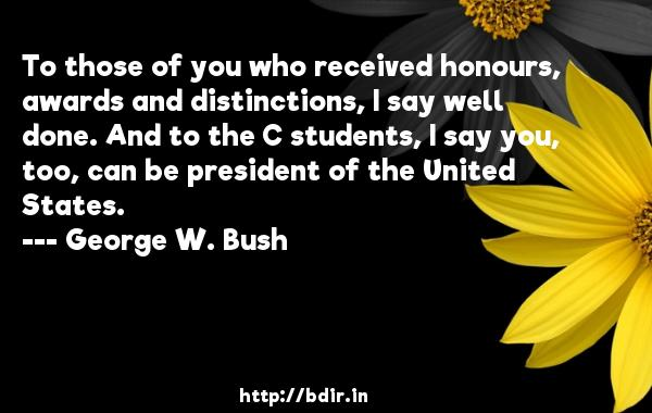 To those of you who received honours, awards and distinctions, I say well done. And to the C students, I say you, too, can be president of the United States.  -   George W. Bush     Quotes