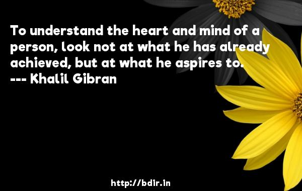 To understand the heart and mind of a person, look not at what he has already achieved, but at what he aspires to.  -   Khalil Gibran     Quotes
