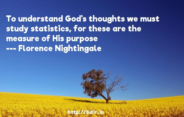 To understand God's thoughts we must study statistics, for these are the measure of His purpose  -   Florence Nightingale     Quotes