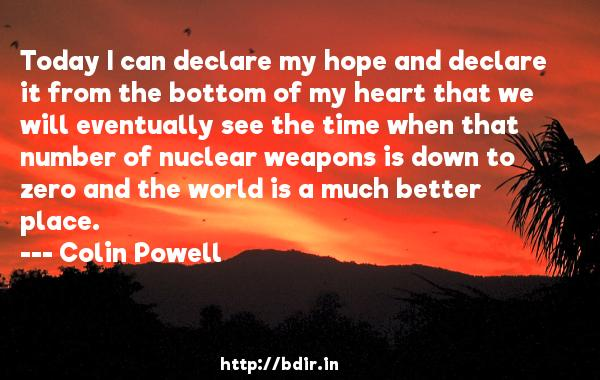 Today I can declare my hope and declare it from the bottom of my heart that we will eventually see the time when that number of nuclear weapons is down to zero and the world is a much better place.  -   Colin Powell     Quotes
