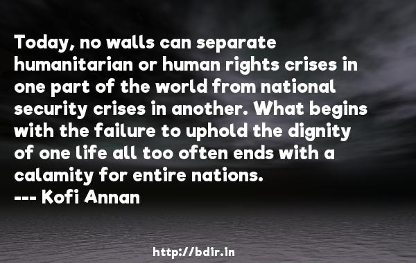 Today, no walls can separate humanitarian or human rights crises in one part of the world from national security crises in another. What begins with the failure to uphold the dignity of one life all too often ends with a calamity for entire nations.  -   Kofi Annan     Quotes