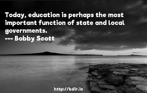 Today, education is perhaps the most important function of state and local governments.  -   Bobby Scott     Quotes