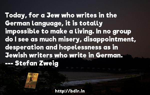 Today, for a Jew who writes in the German language, it is totally impossible to make a living. In no group do I see as much misery, disappointment, desperation and hopelessness as in Jewish writers who write in German.  -   Stefan Zweig     Quotes