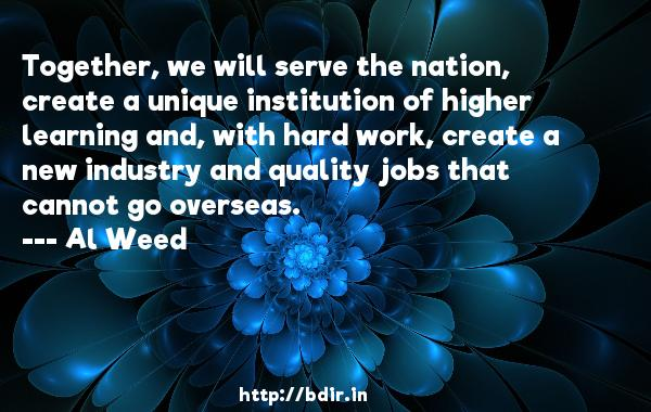 Together, we will serve the nation, create a unique institution of higher learning and, with hard work, create a new industry and quality jobs that cannot go overseas.  -   Al Weed     Quotes