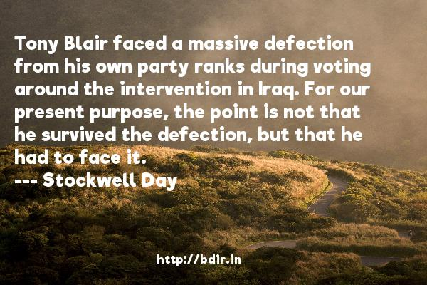 Tony Blair faced a massive defection from his own party ranks during voting around the intervention in Iraq. For our present purpose, the point is not that he survived the defection, but that he had to face it.  -   Stockwell Day     Quotes