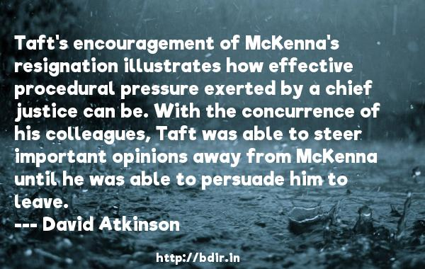 Taft's encouragement of McKenna's resignation illustrates how effective procedural pressure exerted by a chief justice can be. With the concurrence of his colleagues, Taft was able to steer important opinions away from McKenna until he was able to persuade him to leave.  -   David Atkinson     Quotes