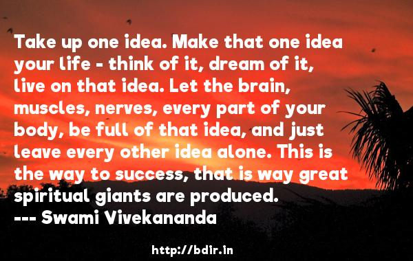 Take up one idea. Make that one idea your life - think of it, dream of it, live on that idea. Let the brain, muscles, nerves, every part of your body, be full of that idea, and just leave every other idea alone. This is the way to success, that is way great spiritual giants are produced.  -   Swami Vivekananda     Quotes