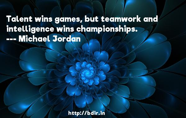Talent wins games, but teamwork and intelligence wins championships.  -   Michael Jordan     Quotes