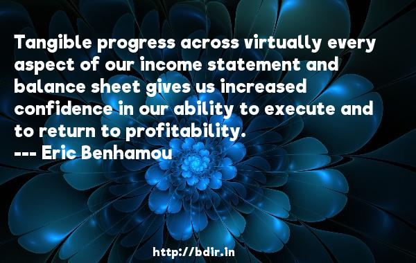Tangible progress across virtually every aspect of our income statement and balance sheet gives us increased confidence in our ability to execute and to return to profitability.  -   Eric Benhamou     Quotes