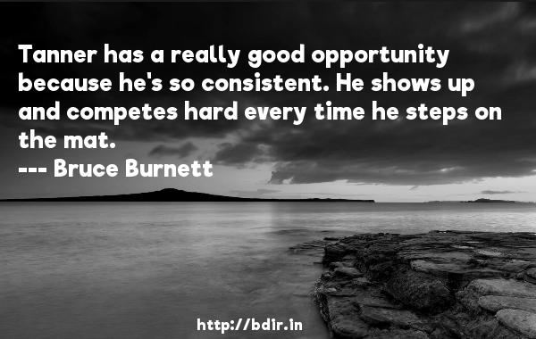 Tanner has a really good opportunity because he's so consistent. He shows up and competes hard every time he steps on the mat.  -   Bruce Burnett     Quotes