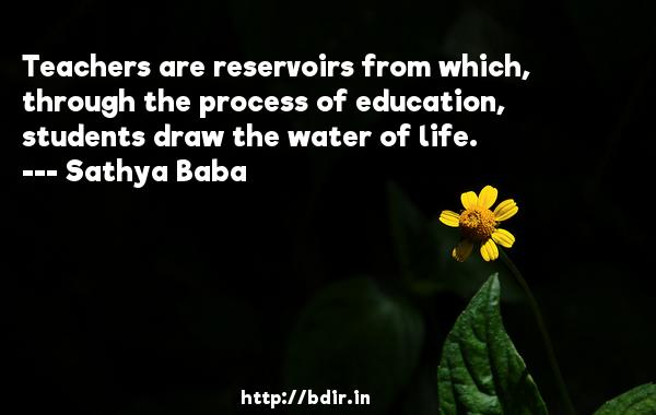 Teachers are reservoirs from which, through the process of education, students draw the water of life.  -   Sathya Baba     Quotes