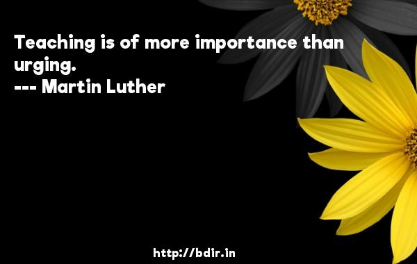Teaching is of more importance than urging.  -   Martin Luther     Quotes