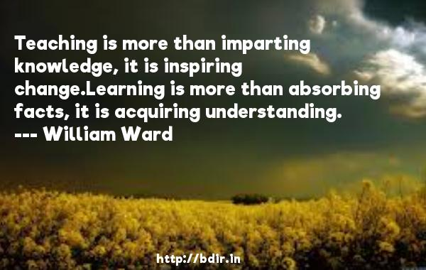 Teaching is more than imparting knowledge, it is inspiring change.Learning is more than absorbing facts, it is acquiring understanding.  -   William Ward     Quotes