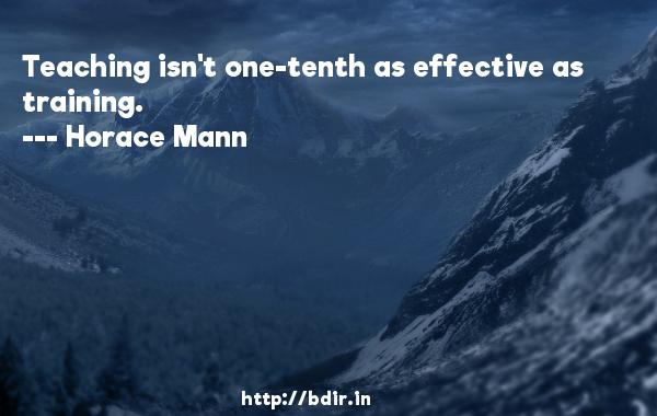 Teaching isn't one-tenth as effective as training.  -   Horace Mann     Quotes