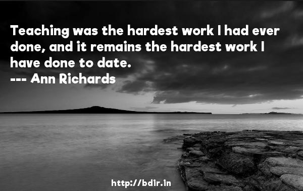 Teaching was the hardest work I had ever done, and it remains the hardest work I have done to date.  -   Ann Richards     Quotes
