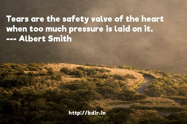 Tears are the safety valve of the heart when too much pressure is laid on it.  -   Albert Smith     Quotes