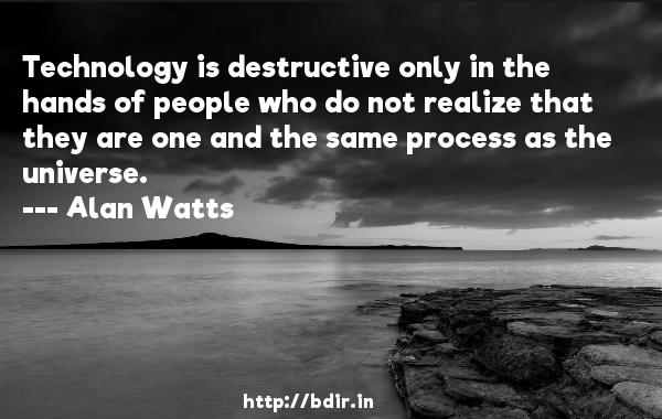 Technology is destructive only in the hands of people who do not realize that they are one and the same process as the universe.  -   Alan Watts     Quotes