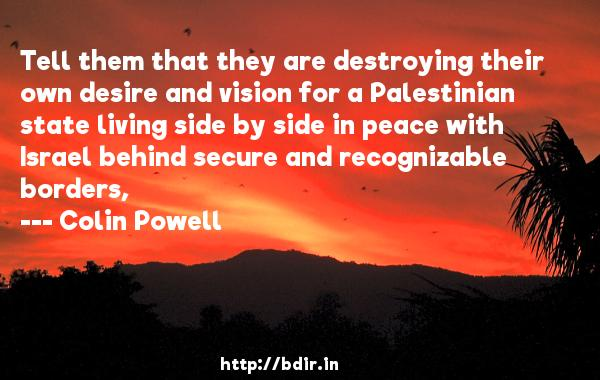 Tell them that they are destroying their own desire and vision for a Palestinian state living side by side in peace with Israel behind secure and recognizable borders,  -   Colin Powell     Quotes