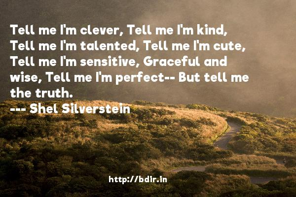 Tell me I'm clever, Tell me I'm kind, Tell me I'm talented, Tell me I'm cute, Tell me I'm sensitive, Graceful and wise, Tell me I'm perfect-- But tell me the truth.  -   Shel Silverstein     Quotes