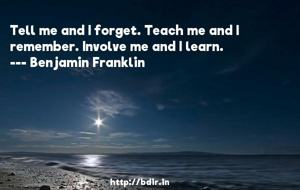 Tell me and I forget. Teach me and I remember. Involve me and I learn.  -   Benjamin Franklin     Quotes