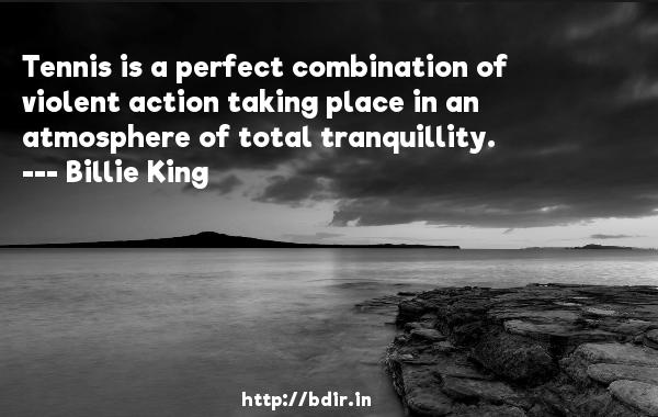 Tennis is a perfect combination of violent action taking place in an atmosphere of total tranquillity.  -   Billie King     Quotes