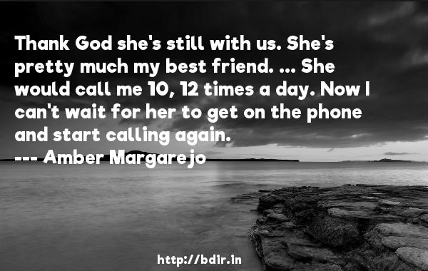 Thank God she's still with us. She's pretty much my best friend. ... She would call me 10, 12 times a day. Now I can't wait for her to get on the phone and start calling again.  -   Amber Margarejo     Quotes