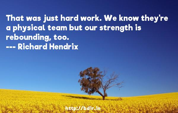 That was just hard work. We know they're a physical team but our strength is rebounding, too.  -   Richard Hendrix     Quotes