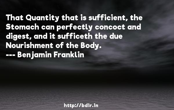 That Quantity that is sufficient, the Stomach can perfectly concoct and digest, and it sufficeth the due Nourishment of the Body.  -   Benjamin Franklin     Quotes
