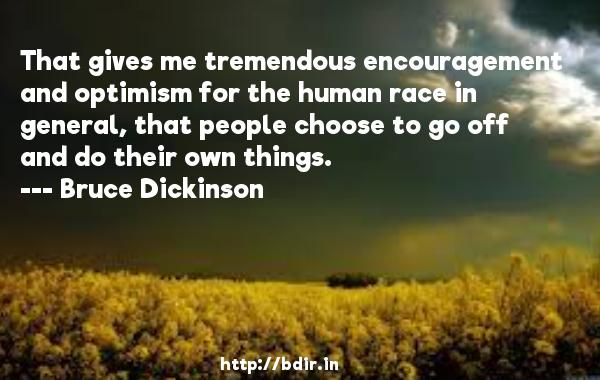 That gives me tremendous encouragement and optimism for the human race in general, that people choose to go off and do their own things.  -   Bruce Dickinson     Quotes