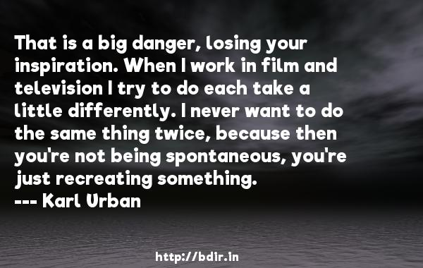 That is a big danger, losing your inspiration. When I work in film and television I try to do each take a little differently. I never want to do the same thing twice, because then you're not being spontaneous, you're just recreating something.  -   Karl Urban     Quotes