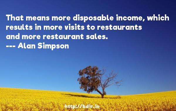 That means more disposable income, which results in more visits to restaurants and more restaurant sales.  -   Alan Simpson     Quotes