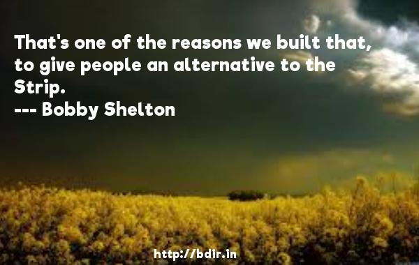 That's one of the reasons we built that, to give people an alternative to the Strip.  -   Bobby Shelton     Quotes