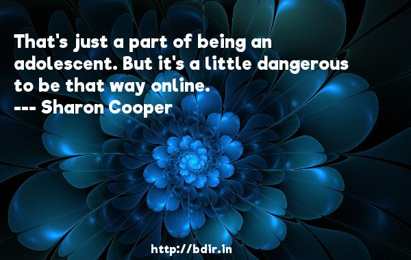That's just a part of being an adolescent. But it's a little dangerous to be that way online.  -   Sharon Cooper     Quotes