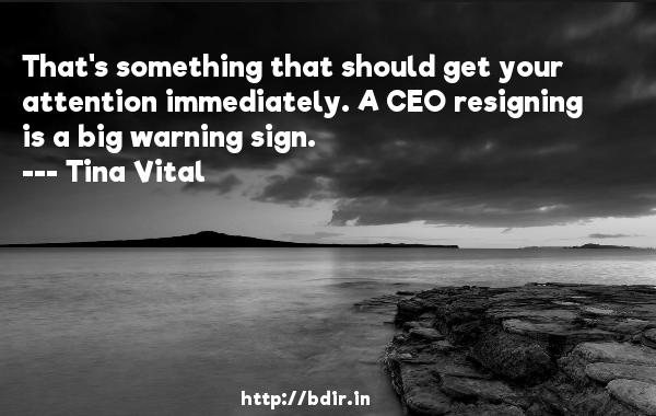 That's something that should get your attention immediately. A CEO resigning is a big warning sign.  -   Tina Vital     Quotes