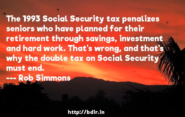 The 1993 Social Security tax penalizes seniors who have planned for their retirement through savings, investment and hard work. That's wrong, and that's why the double tax on Social Security must end.  -   Rob Simmons     Quotes