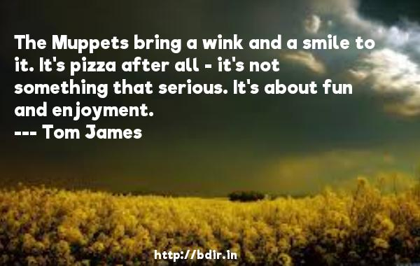 The Muppets bring a wink and a smile to it. It's pizza after all - it's not something that serious. It's about fun and enjoyment.  -   Tom James     Quotes