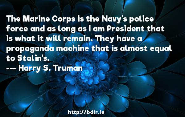 The Marine Corps is the Navy's police force and as long as I am President that is what it will remain. They have a propaganda machine that is almost equal to Stalin's.  -   Harry S. Truman     Quotes