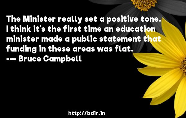 The Minister really set a positive tone. I think it's the first time an education minister made a public statement that funding in these areas was flat.  -   Bruce Campbell     Quotes