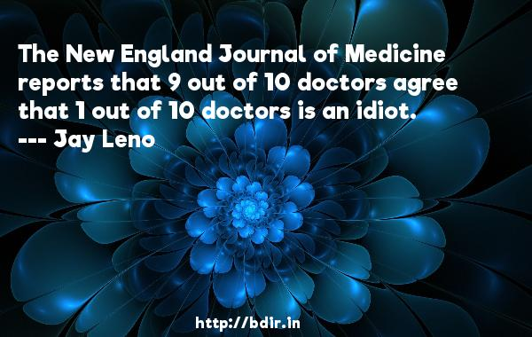 The New England Journal of Medicine reports that 9 out of 10 doctors agree that 1 out of 10 doctors is an idiot.  -   Jay Leno     Quotes