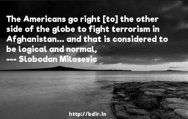 The Americans go right [to] the other side of the globe to fight terrorism in Afghanistan... and that is considered to be logical and normal,  -   Slobodan Milosevic     Quotes