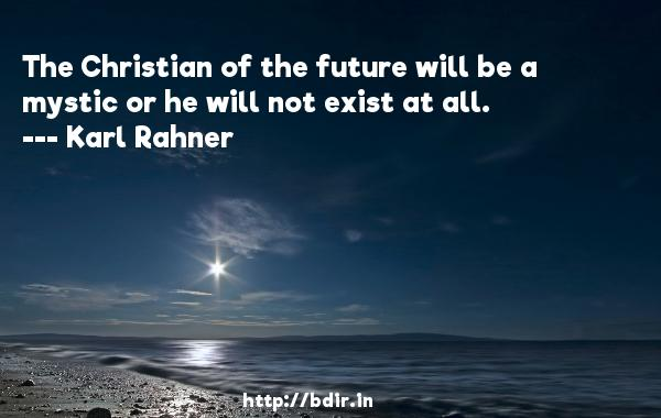 The Christian of the future will be a mystic or he will not exist at all.  -   Karl Rahner     Quotes