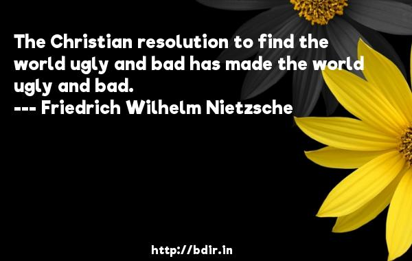 The Christian resolution to find the world ugly and bad has made the world ugly and bad.  -   Friedrich Wilhelm Nietzsche     Quotes