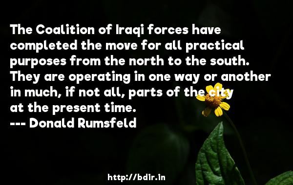 The Coalition of Iraqi forces have completed the move for all practical purposes from the north to the south. They are operating in one way or another in much, if not all, parts of the city at the present time.  -   Donald Rumsfeld     Quotes