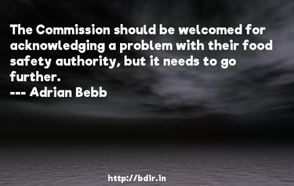 The Commission should be welcomed for acknowledging a problem with their food safety authority, but it needs to go further.  -   Adrian Bebb     Quotes